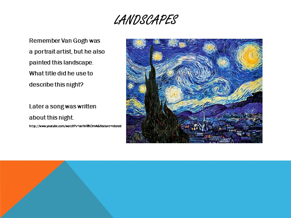 LANDSCAPES Remember Van Gogh was a portrait artist, but he also painted this landscape.