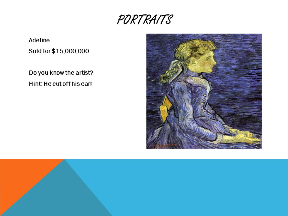 PORTRAITS Adeline Sold for $15,000,000 Do you know the artist? Hint: He cut off his ear!