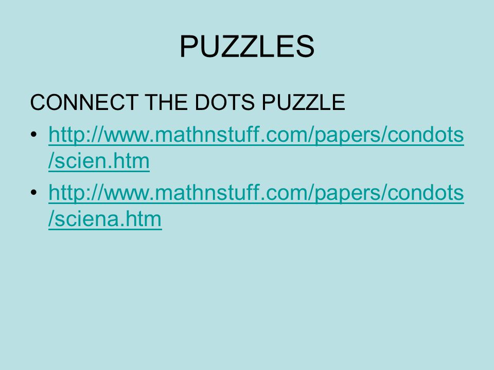 PUZZLES CONNECT THE DOTS PUZZLE http://www.mathnstuff.com/papers/condots /scien.htmhttp://www.mathnstuff.com/papers/condots /scien.htm http://www.mathnstuff.com/papers/condots /sciena.htmhttp://www.mathnstuff.com/papers/condots /sciena.htm