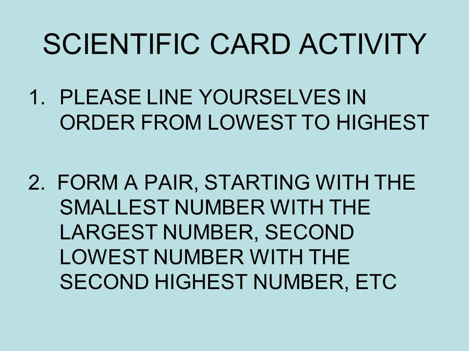 SCIENTIFIC CARD ACTIVITY 1.PLEASE LINE YOURSELVES IN ORDER FROM LOWEST TO HIGHEST 2.