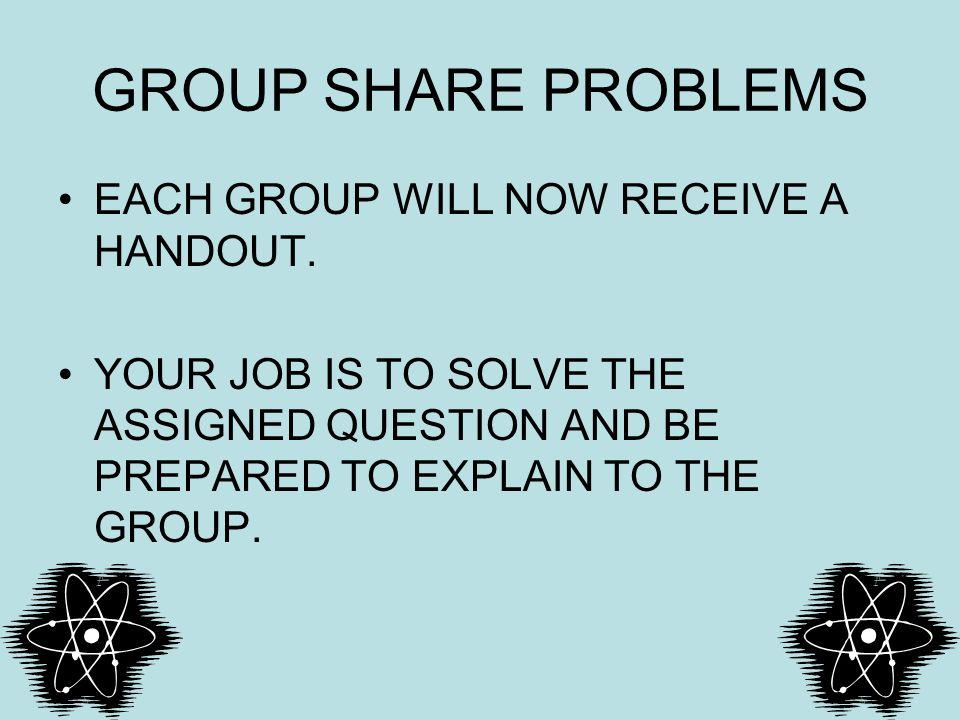 GROUP SHARE PROBLEMS EACH GROUP WILL NOW RECEIVE A HANDOUT.