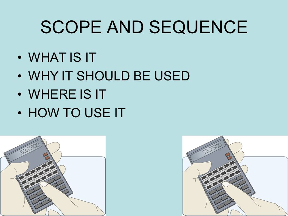 SCOPE AND SEQUENCE WHAT IS IT WHY IT SHOULD BE USED WHERE IS IT HOW TO USE IT