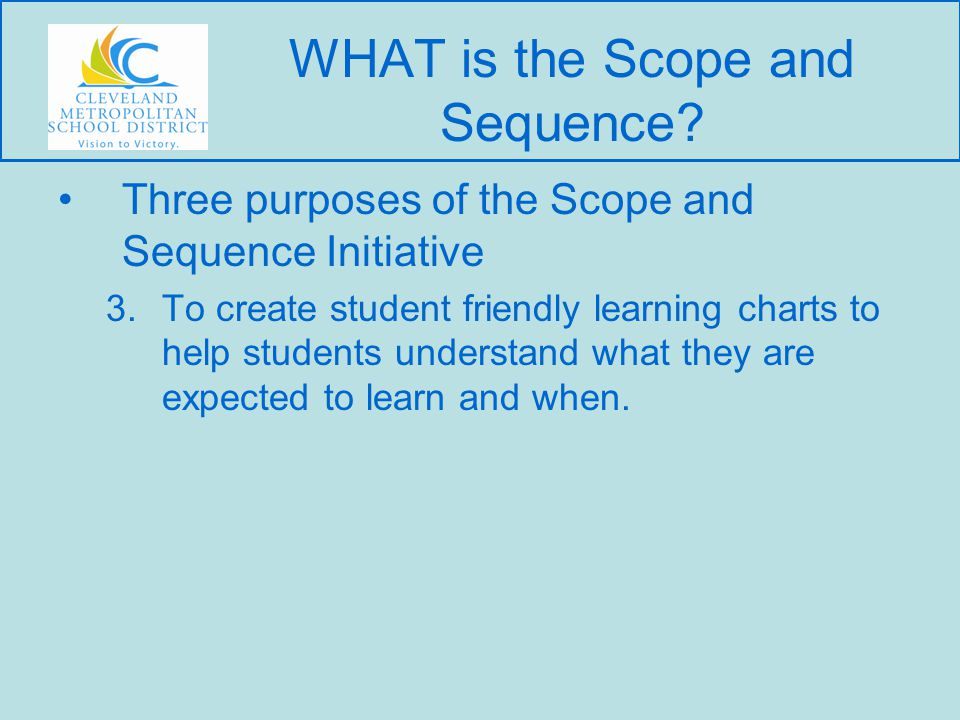 Three purposes of the Scope and Sequence Initiative 3.To create student friendly learning charts to help students understand what they are expected to learn and when.