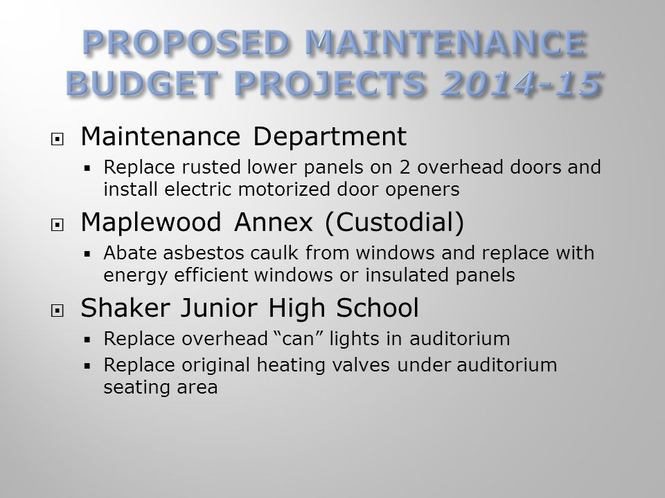 Maintenance Department  Replace rusted lower panels on 2 overhead doors and install electric motorized door openers  Maplewood Annex (Custodial)  Abate asbestos caulk from windows and replace with energy efficient windows or insulated panels  Shaker Junior High School  Replace overhead can lights in auditorium  Replace original heating valves under auditorium seating area