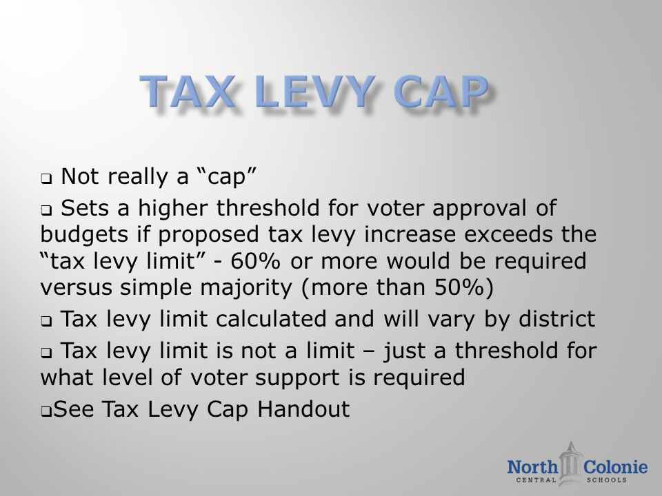  Not really a cap  Sets a higher threshold for voter approval of budgets if proposed tax levy increase exceeds the tax levy limit - 60% or more would be required versus simple majority (more than 50%)  Tax levy limit calculated and will vary by district  Tax levy limit is not a limit – just a threshold for what level of voter support is required  See Tax Levy Cap Handout