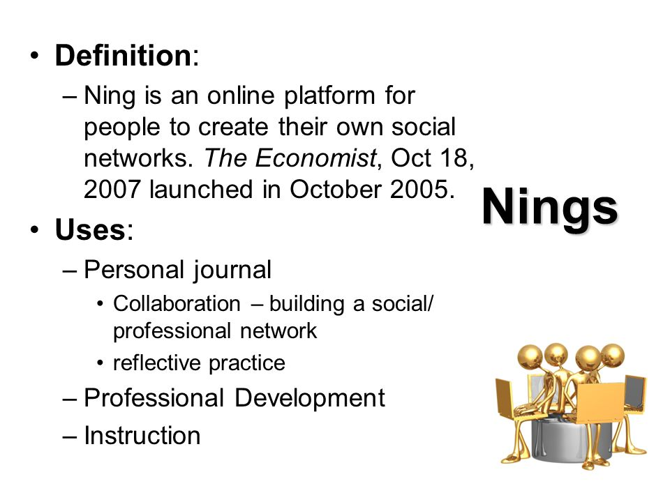 Nings Definition: –Ning is an online platform for people to create their own social networks.
