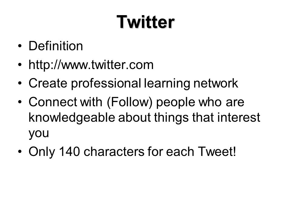 Twitter Definition http://www.twitter.com Create professional learning network Connect with (Follow) people who are knowledgeable about things that interest you Only 140 characters for each Tweet!