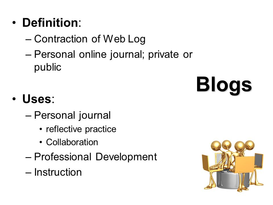 Blogs Definition: –Contraction of Web Log –Personal online journal; private or public Uses: –Personal journal reflective practice Collaboration –Professional Development –Instruction