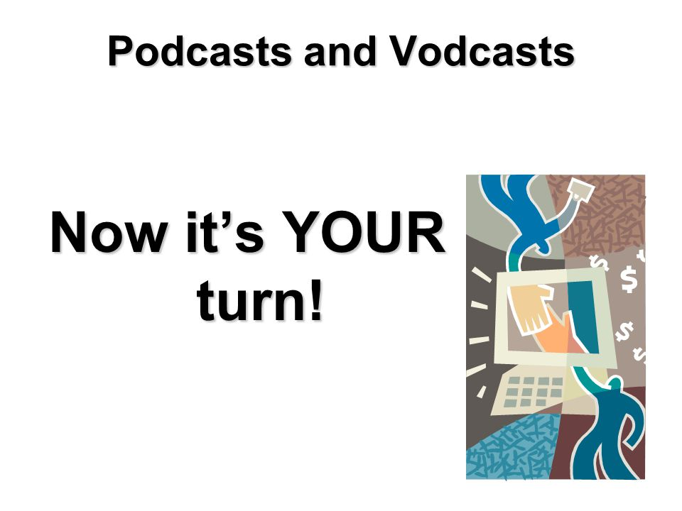 Podcasts and Vodcasts Now it's YOUR turn!
