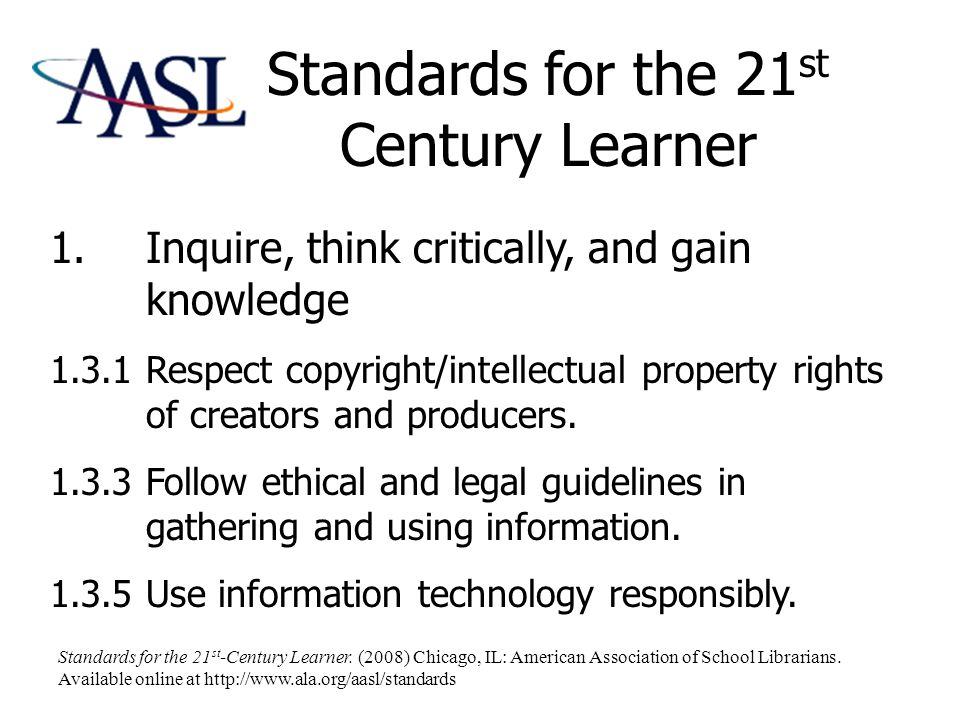 Standards for the 21 st Century Learner 1.Inquire, think critically, and gain knowledge 1.3.1 Respect copyright/intellectual property rights of creators and producers.