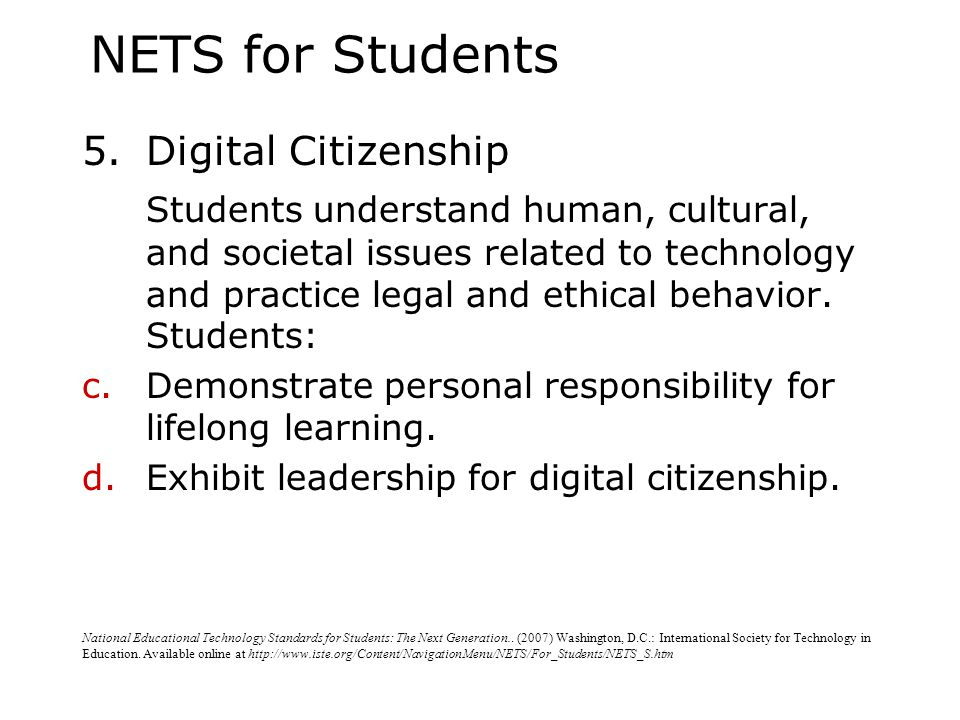 NETS for Students 5.Digital Citizenship Students understand human, cultural, and societal issues related to technology and practice legal and ethical behavior.