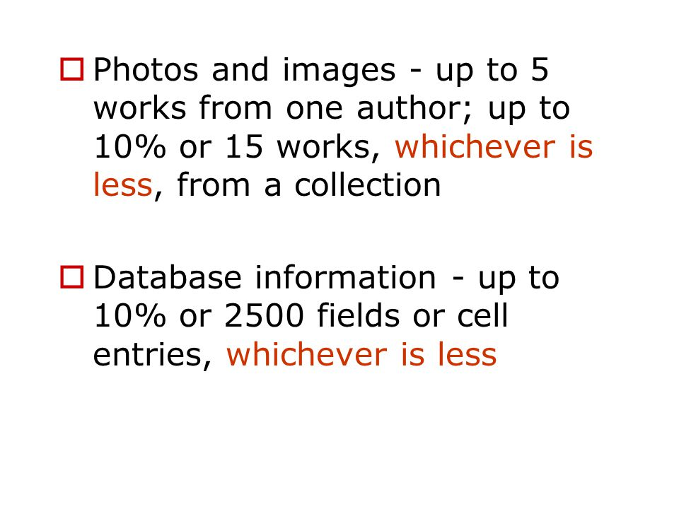  Photos and images - up to 5 works from one author; up to 10% or 15 works, whichever is less, from a collection  Database information - up to 10% or 2500 fields or cell entries, whichever is less