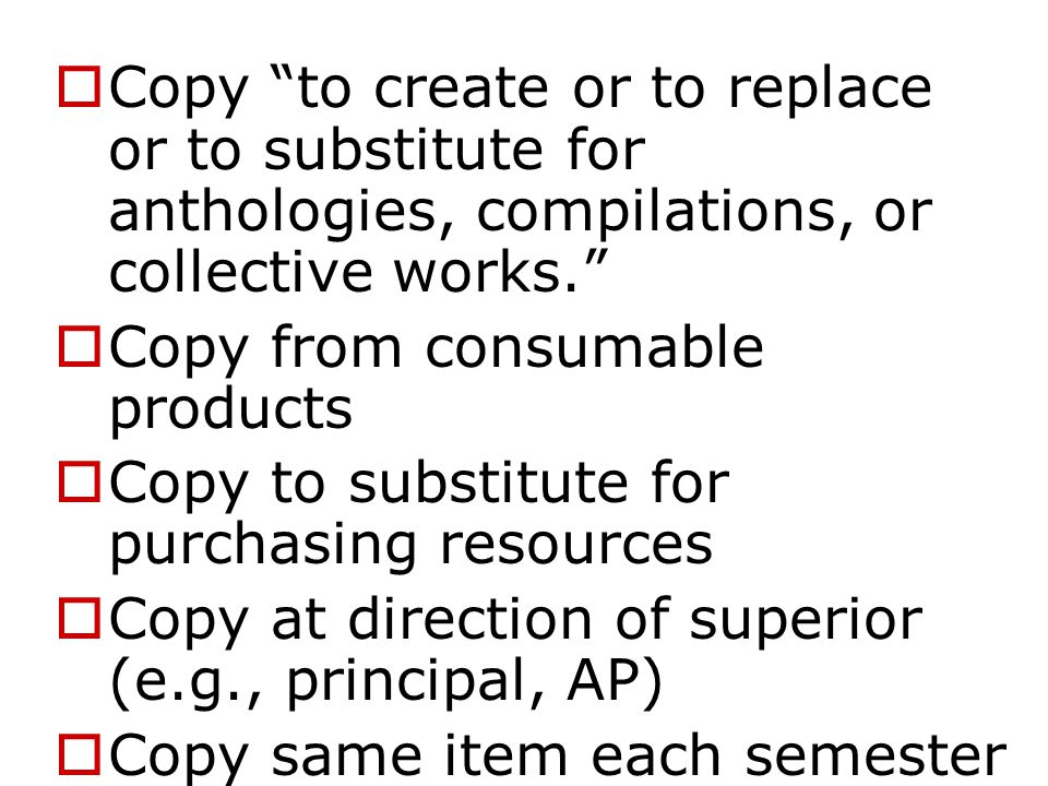  Copy to create or to replace or to substitute for anthologies, compilations, or collective works.  Copy from consumable products  Copy to substitute for purchasing resources  Copy at direction of superior (e.g., principal, AP)  Copy same item each semester