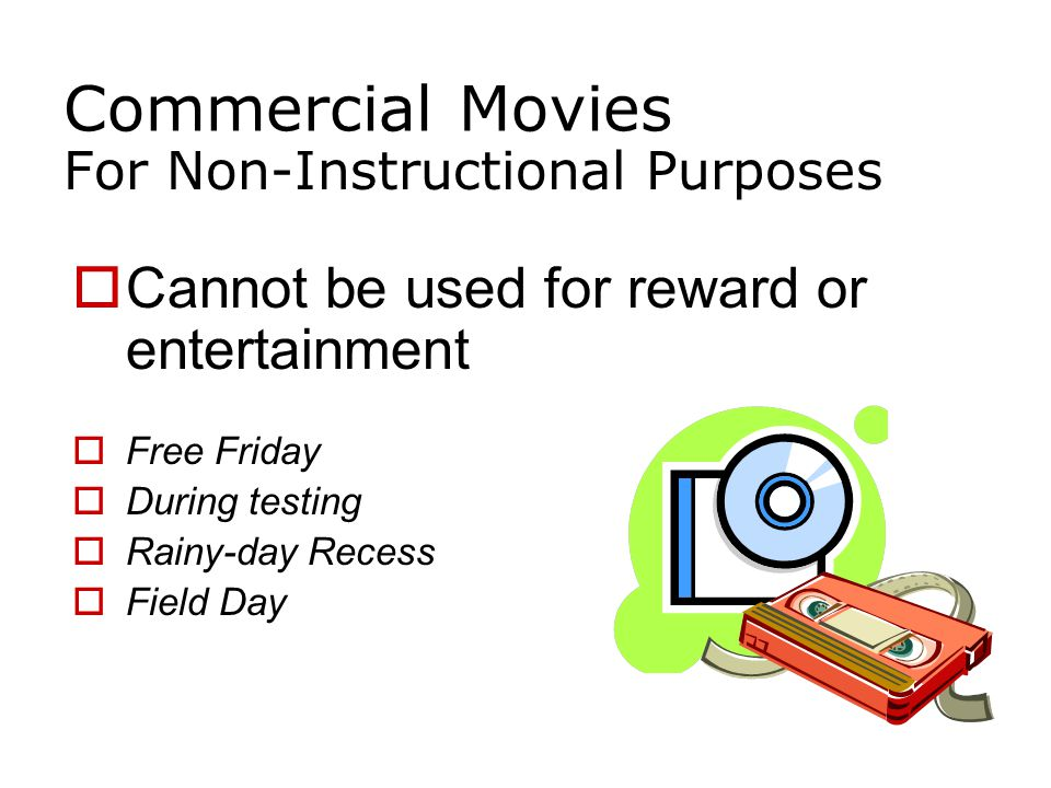 Commercial Movies For Non-Instructional Purposes  Cannot be used for reward or entertainment  Free Friday  During testing  Rainy-day Recess  Field Day