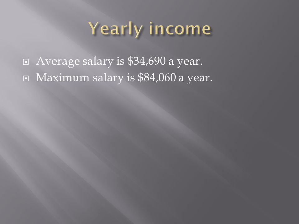  Average salary is $34,690 a year.  Maximum salary is $84,060 a year.