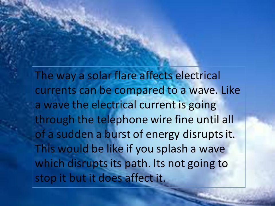 Solar Flare Storms Solar flares can mess with telephone signals and cause electrical surges which can be dangerous to your home.