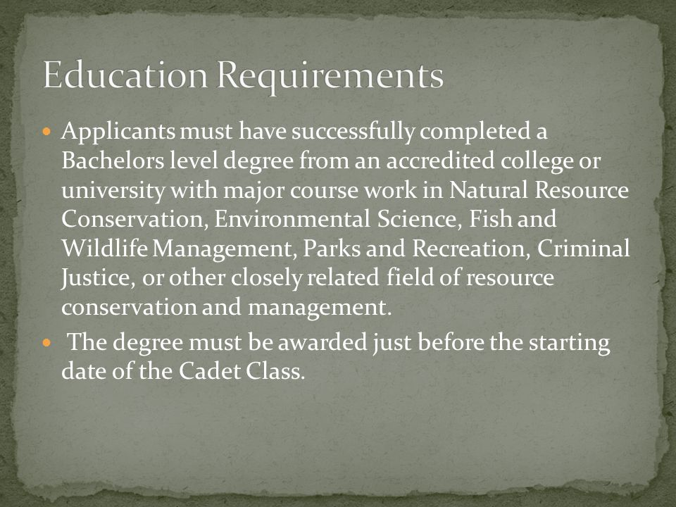 Applicants must have successfully completed a Bachelors level degree from an accredited college or university with major course work in Natural Resource Conservation, Environmental Science, Fish and Wildlife Management, Parks and Recreation, Criminal Justice, or other closely related field of resource conservation and management.