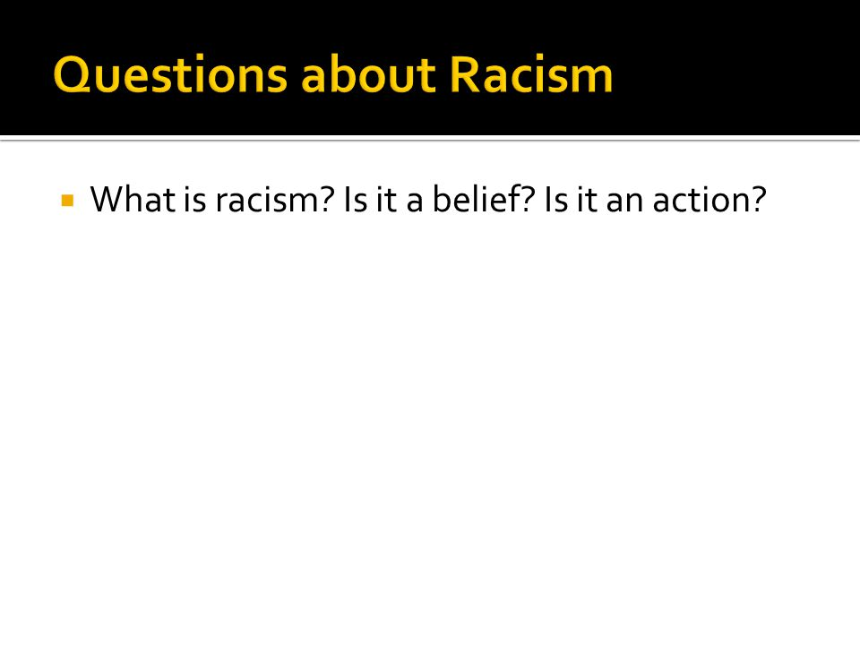  What causes racism.What beliefs do people invoke to try to justify racism.