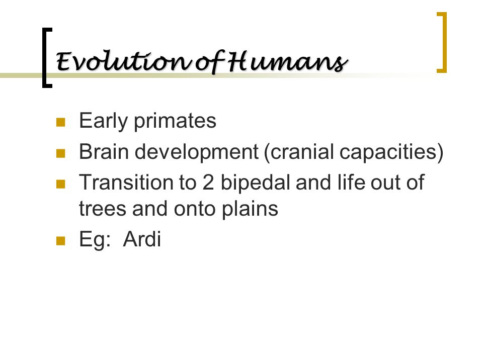 Evolution of Humans Early primates Brain development (cranial capacities) Transition to 2 bipedal and life out of trees and onto plains Eg: Ardi