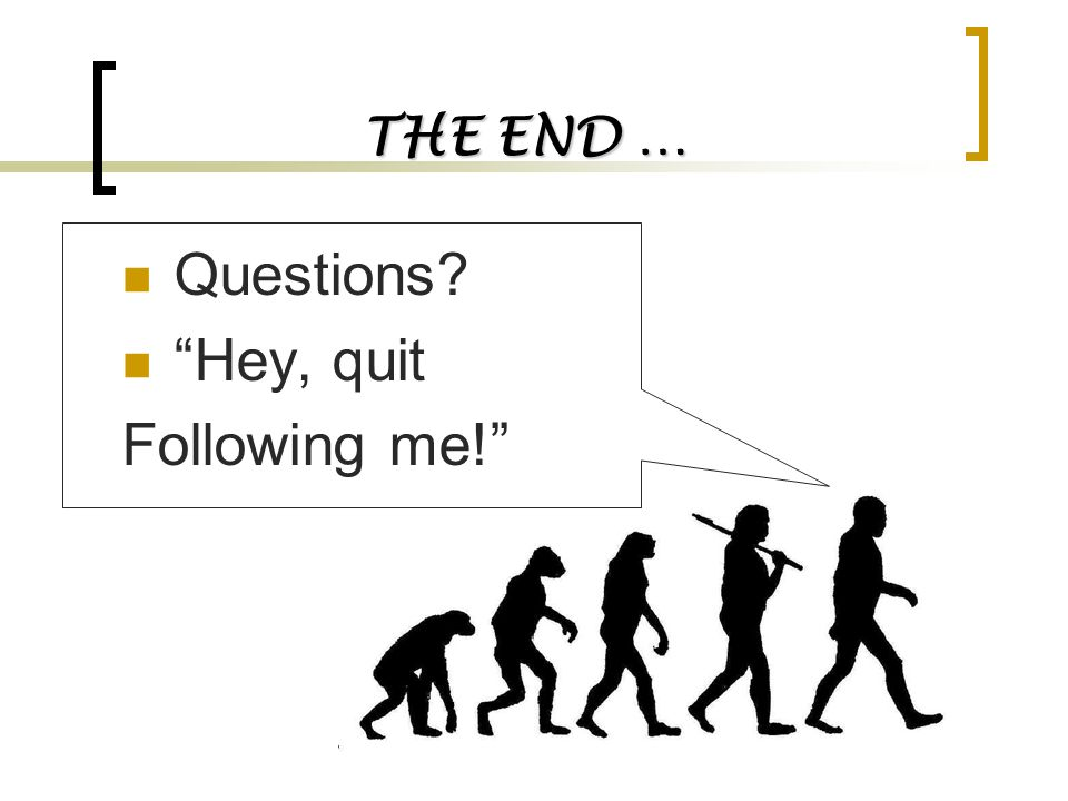 """THE END … Questions? """"Hey, quit Following me!"""""""