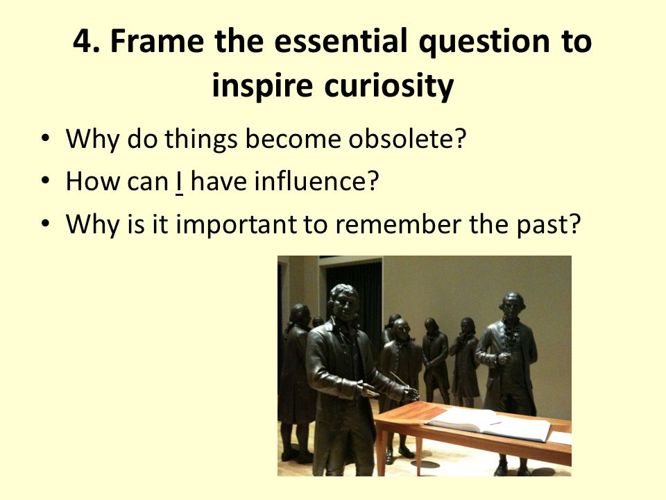 4. Frame the essential question to inspire curiosity Why do things become obsolete? How can I have influence? Why is it important to remember the past
