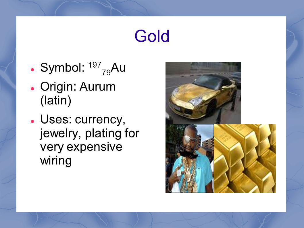 Gold Symbol: 197 79 Au Origin: Aurum (latin) Uses: currency, jewelry, plating for very expensive wiring