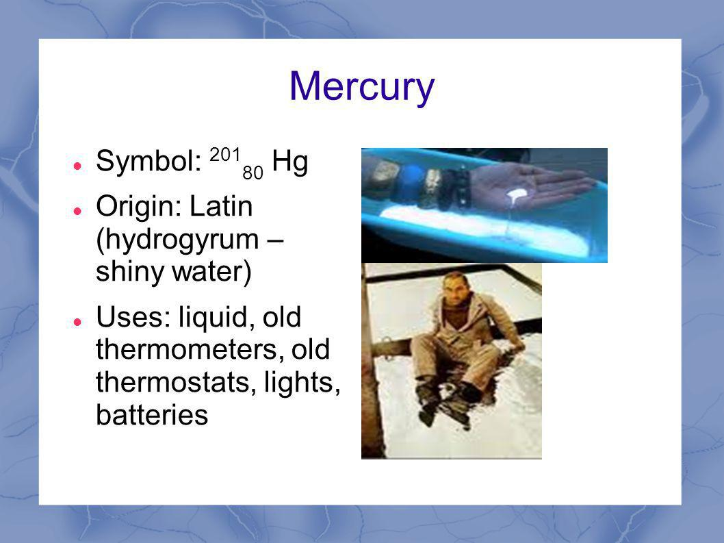 Mercury Symbol: 201 80 Hg Origin: Latin (hydrogyrum – shiny water) Uses: liquid, old thermometers, old thermostats, lights, batteries