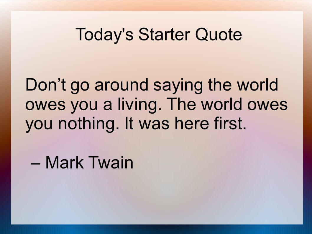 Today s Starter Quote Don't go around saying the world owes you a living.