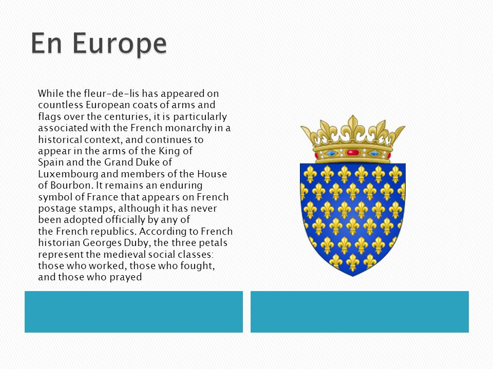 While the fleur-de-lis has appeared on countless European coats of arms and flags over the centuries, it is particularly associated with the French monarchy in a historical context, and continues to appear in the arms of the King of Spain and the Grand Duke of Luxembourg and members of the House of Bourbon.