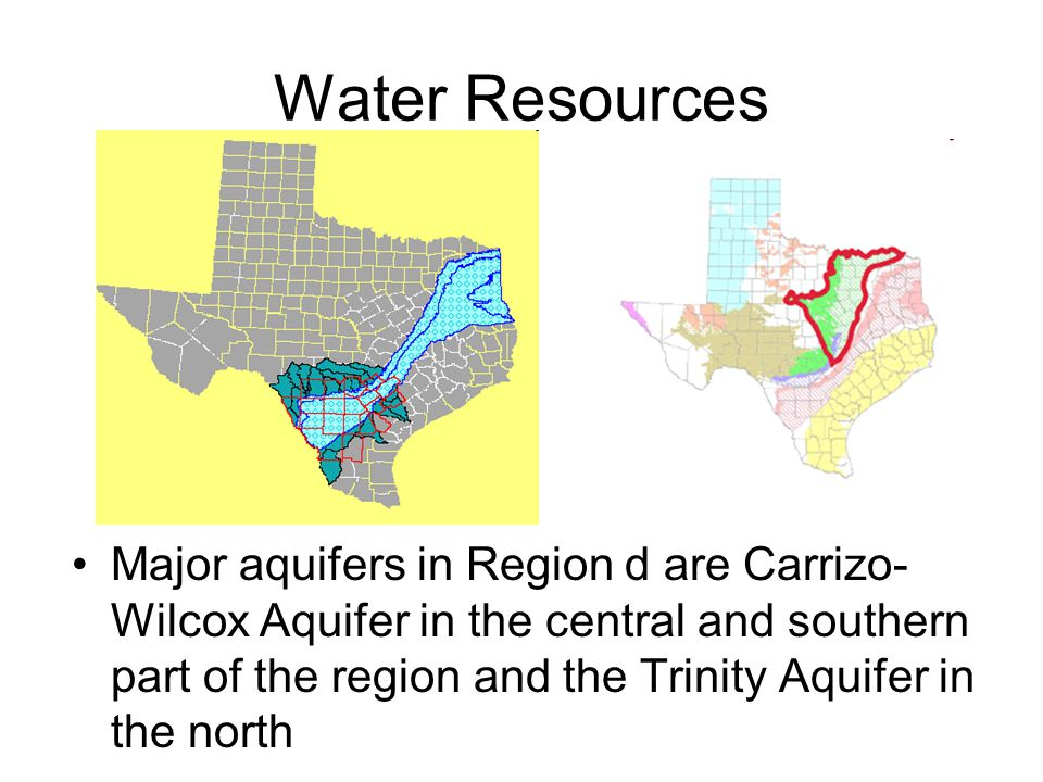 Water Resources Major aquifers in Region d are Carrizo- Wilcox Aquifer in the central and southern part of the region and the Trinity Aquifer in the north