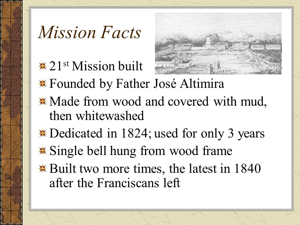 Mission Facts 21 st Mission built Founded by Father José Altimira Made from wood and covered with mud, then whitewashed Dedicated in 1824; used for only 3 years Single bell hung from wood frame Built two more times, the latest in 1840 after the Franciscans left