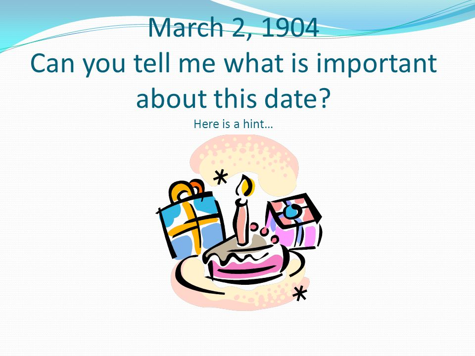 March 2, 1904 Can you tell me what is important about this date? Here is a hint…