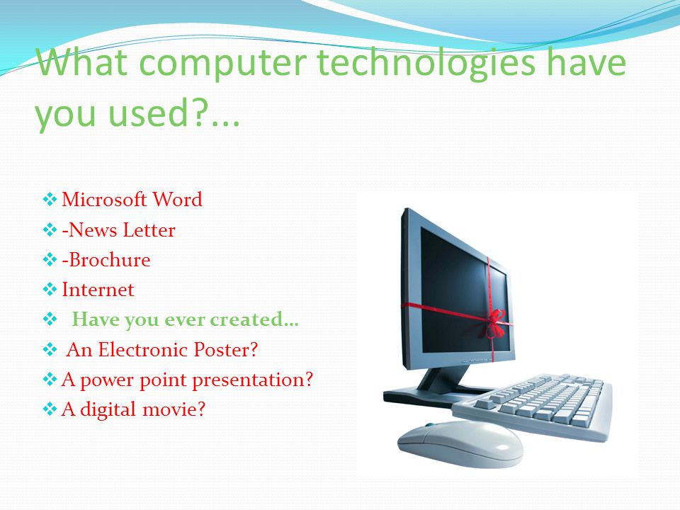 What computer technologies have you used?...  Microsoft Word  -News Letter  -Brochure  Internet  Have you ever created…  An Electronic Poster? 