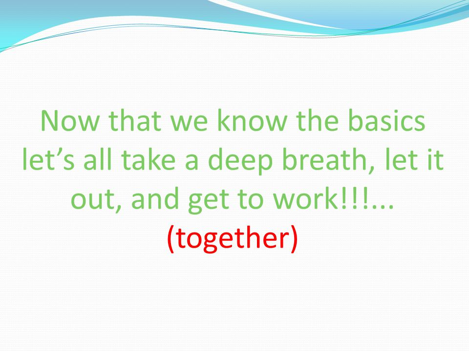 Now that we know the basics let's all take a deep breath, let it out, and get to work!!!... (together)