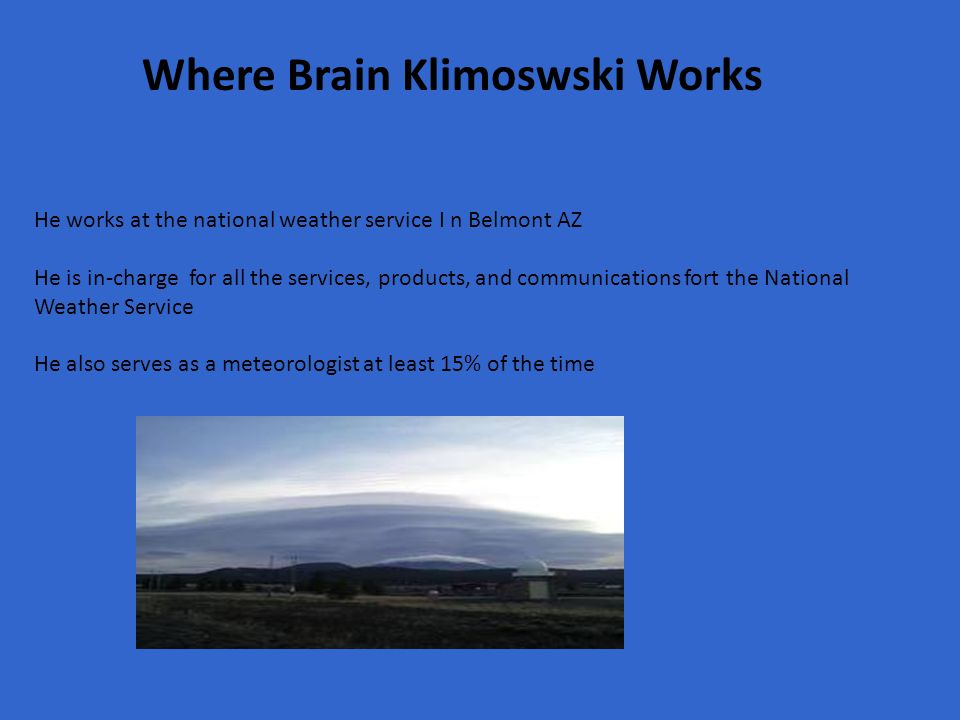 Where Brain Klimoswski Works He works at the national weather service I n Belmont AZ He is in-charge for all the services, products, and communications fort the National Weather Service He also serves as a meteorologist at least 15% of the time