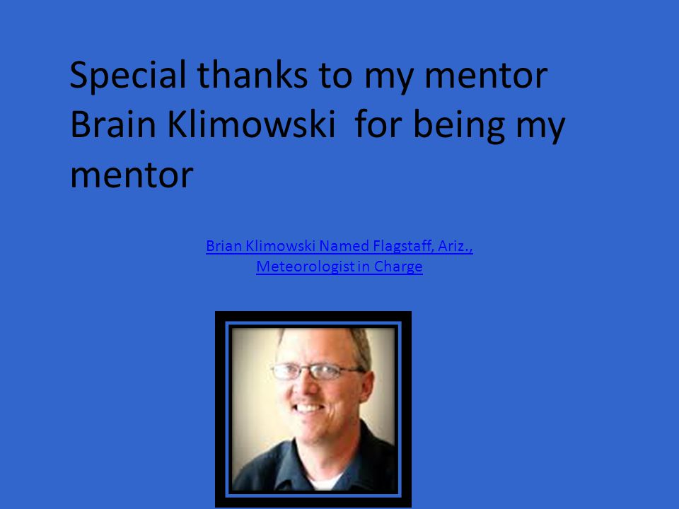 Special thanks to my mentor Brain Klimowski for being my mentor Brian Klimowski Named Flagstaff, Ariz., Meteorologist in Charge