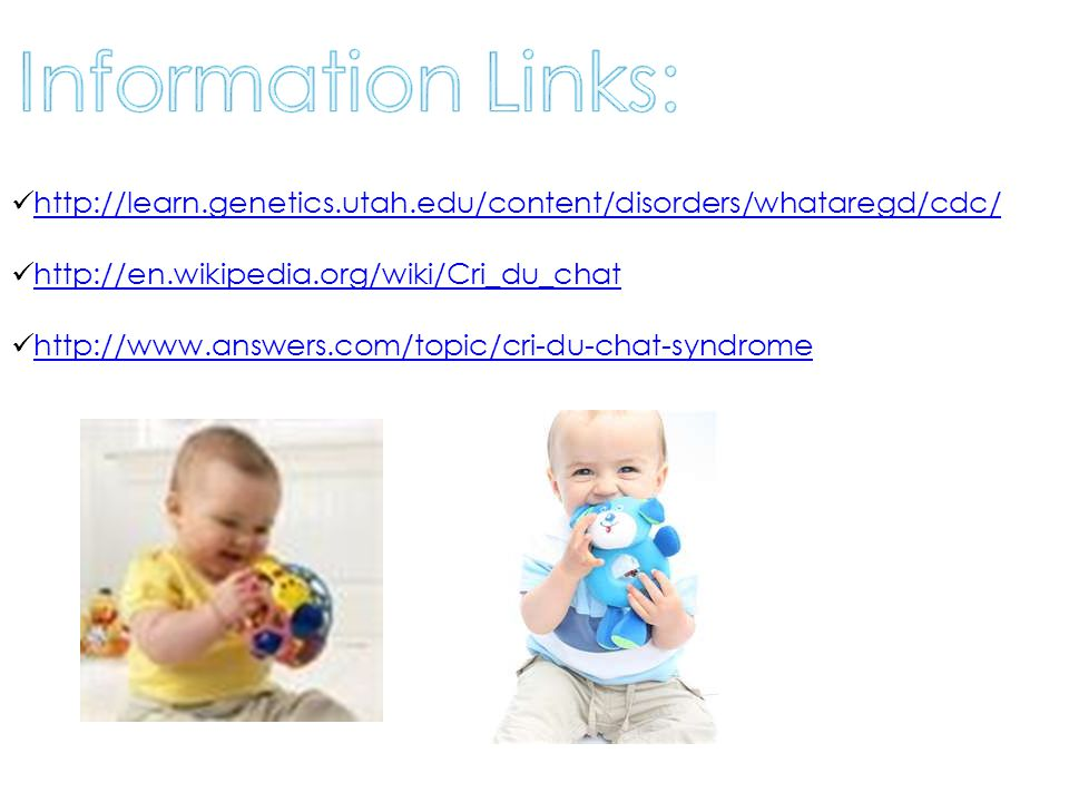 http://learn.genetics.utah.edu/content/disorders/whataregd/cdc/ http://en.wikipedia.org/wiki/Cri_du_chat http://www.answers.com/topic/cri-du-chat-synd