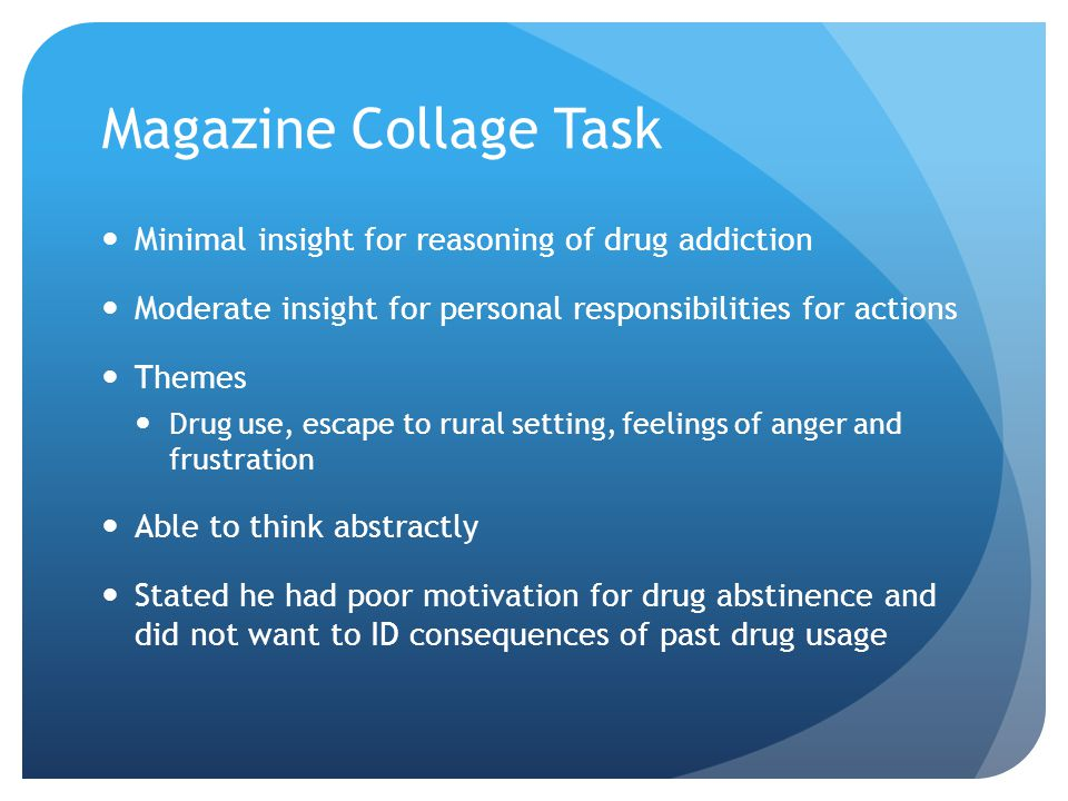 Magazine Collage Task Minimal insight for reasoning of drug addiction Moderate insight for personal responsibilities for actions Themes Drug use, escape to rural setting, feelings of anger and frustration Able to think abstractly Stated he had poor motivation for drug abstinence and did not want to ID consequences of past drug usage