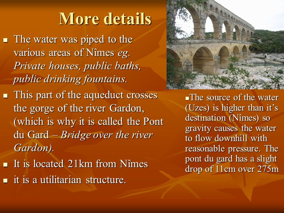 More details The water was piped to the various areas of Nîmes eg. Private houses, public baths, public drinking fountains. The water was piped to the