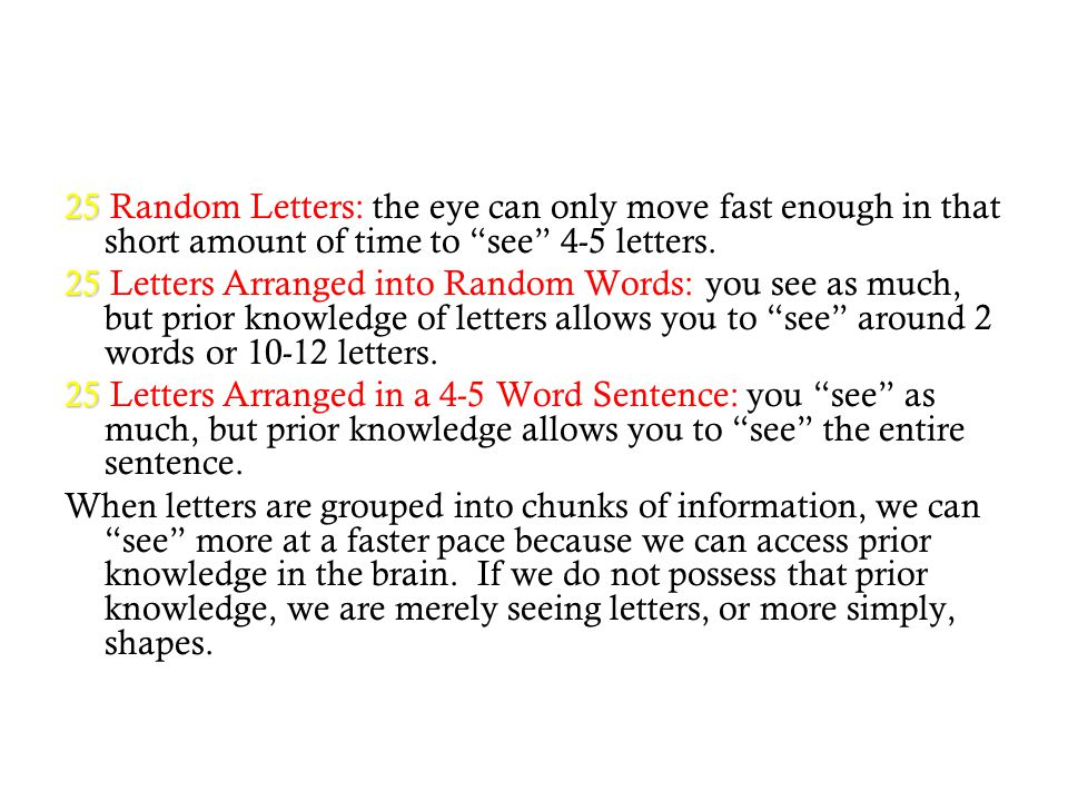 "25 25 Random Letters: the eye can only move fast enough in that short amount of time to ""see"" 4-5 letters. 25 25 Letters Arranged into Random Words: y"