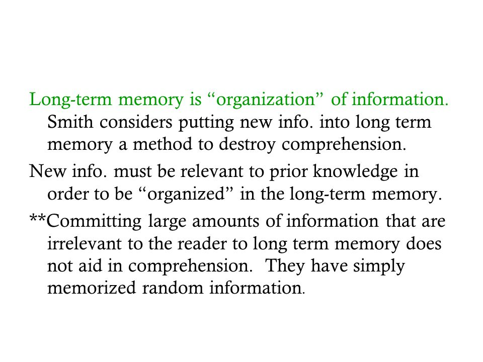 "Long-term memory is ""organization"" of information. Smith considers putting new info. into long term memory a method to destroy comprehension. New info"