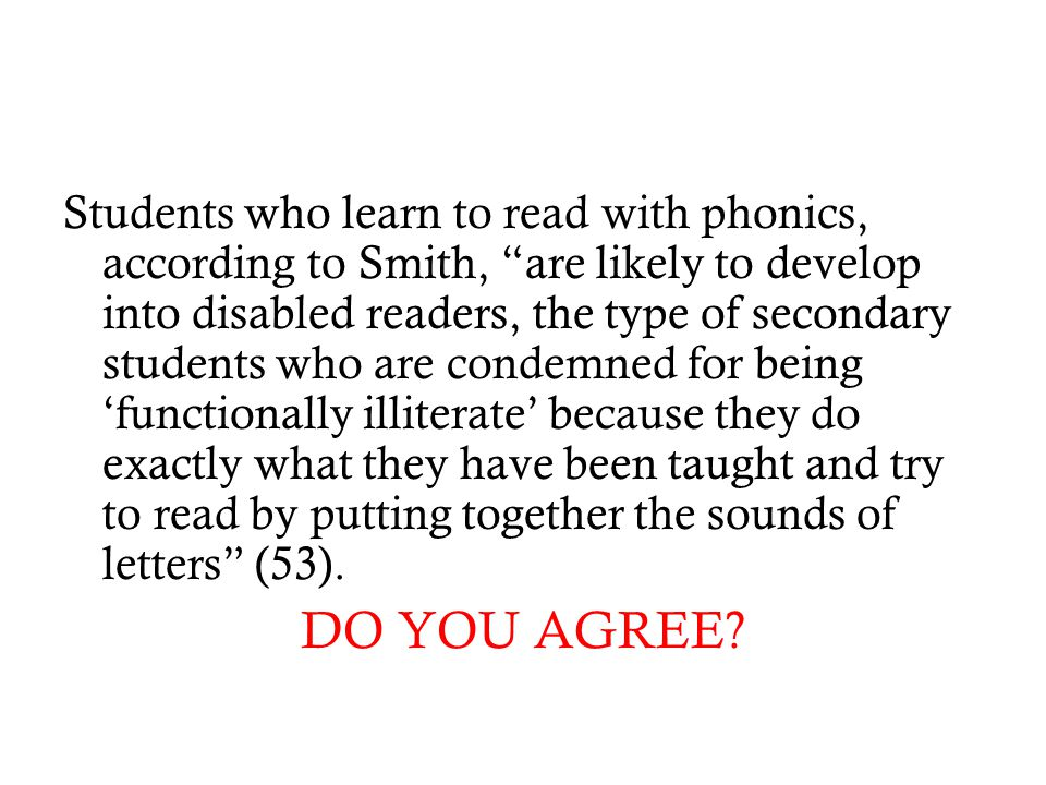 "Students who learn to read with phonics, according to Smith, ""are likely to develop into disabled readers, the type of secondary students who are cond"