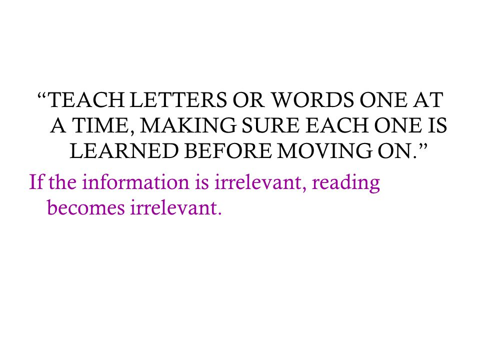 """TEACH LETTERS OR WORDS ONE AT A TIME, MAKING SURE EACH ONE IS LEARNED BEFORE MOVING ON."" If the information is irrelevant, reading becomes irrelevant"