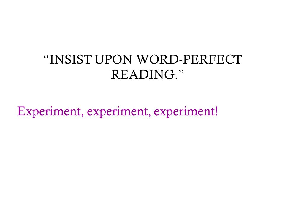 """INSIST UPON WORD-PERFECT READING."" Experiment, experiment, experiment!"