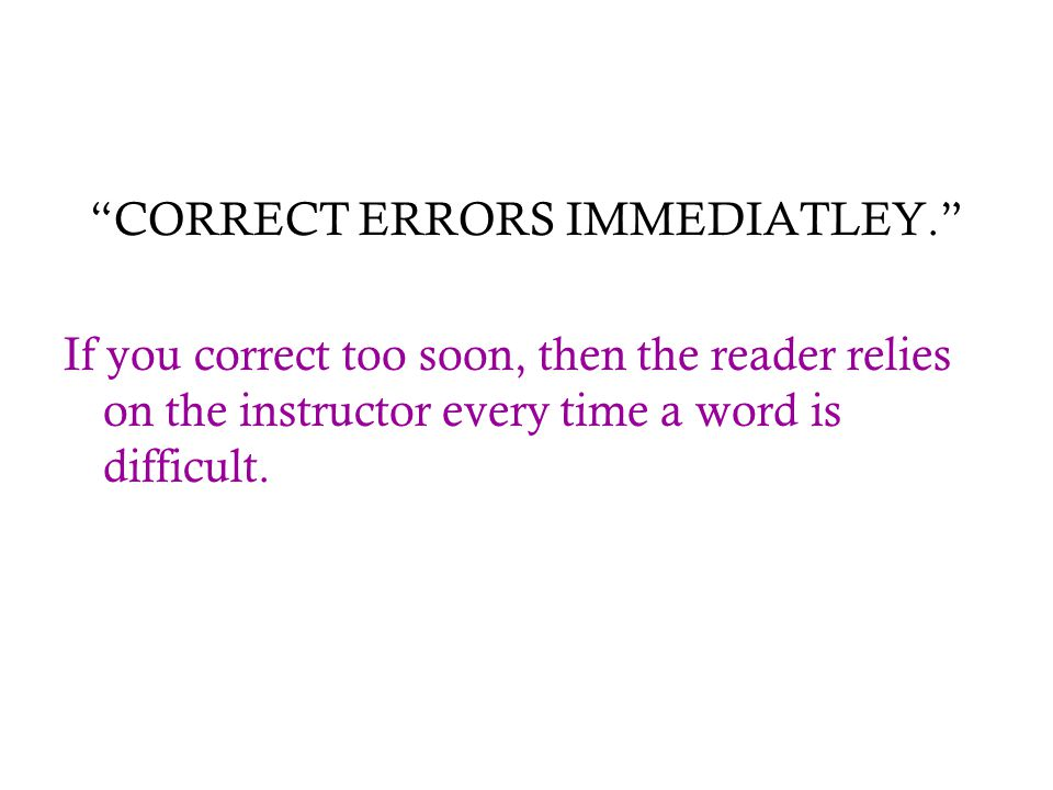 """CORRECT ERRORS IMMEDIATLEY."" If you correct too soon, then the reader relies on the instructor every time a word is difficult."
