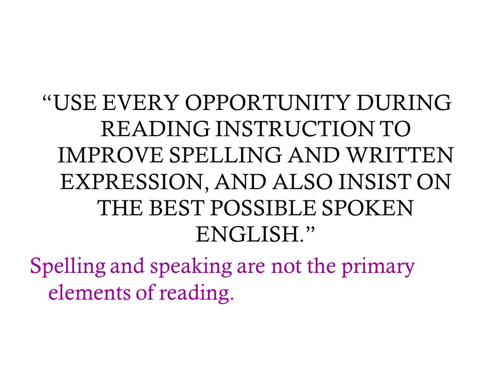 """USE EVERY OPPORTUNITY DURING READING INSTRUCTION TO IMPROVE SPELLING AND WRITTEN EXPRESSION, AND ALSO INSIST ON THE BEST POSSIBLE SPOKEN ENGLISH."" Sp"