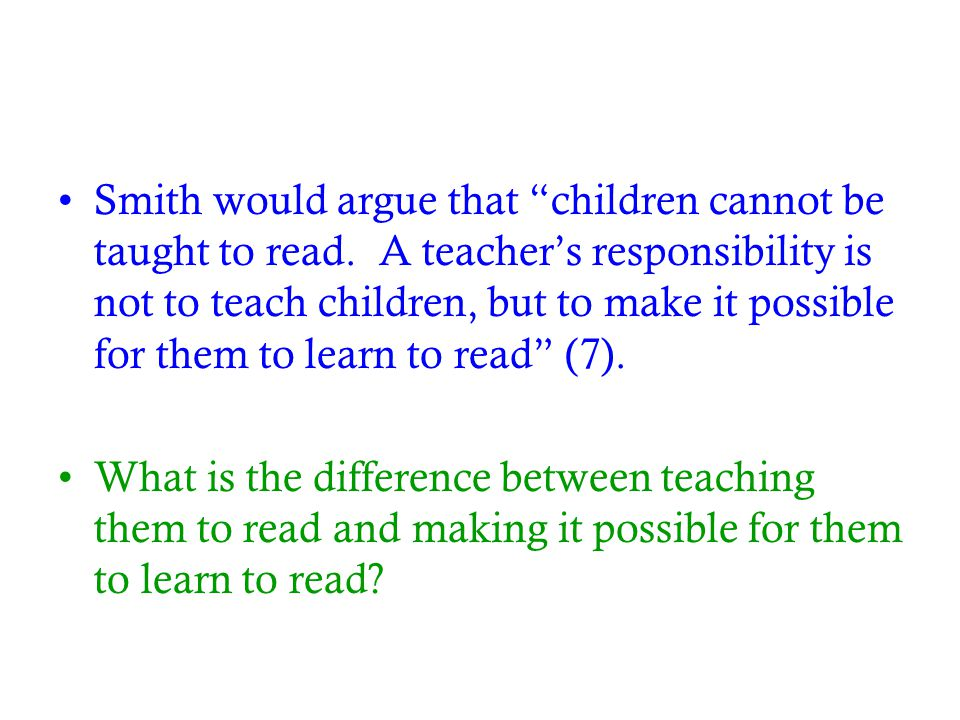 "Smith would argue that ""children cannot be taught to read. A teacher's responsibility is not to teach children, but to make it possible for them to le"