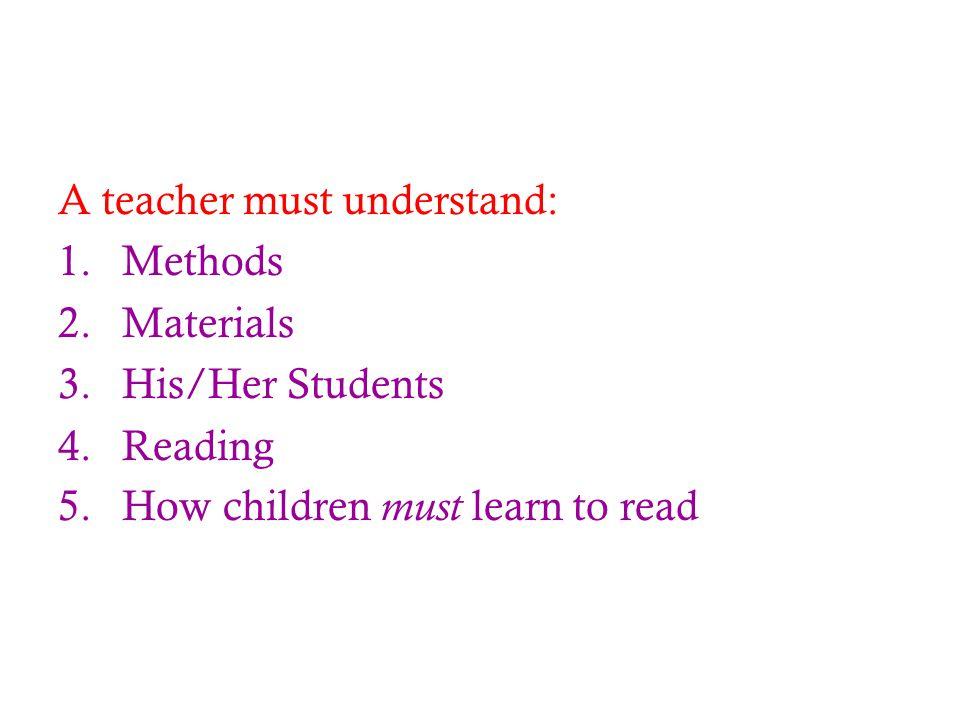 A teacher must understand: 1.Methods 2.Materials 3.His/Her Students 4.Reading 5.How children must learn to read