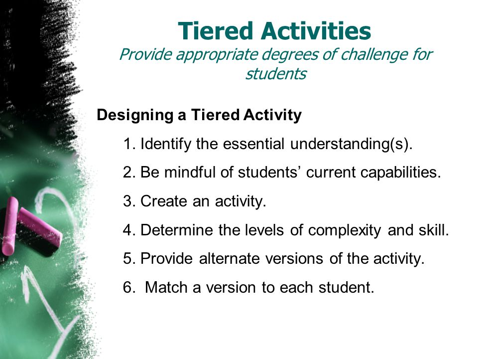 Tiered Activities Provide appropriate degrees of challenge for students Designing a Tiered Activity 1.