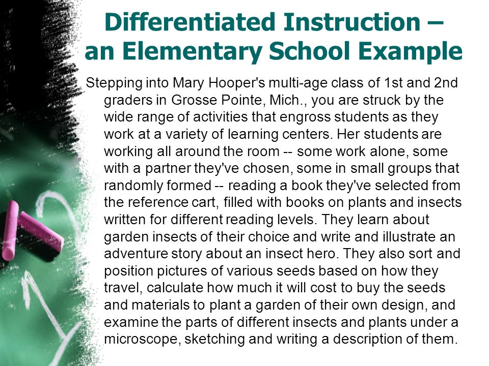 Differentiated Instruction – an Elementary School Example Stepping into Mary Hooper s multi-age class of 1st and 2nd graders in Grosse Pointe, Mich., you are struck by the wide range of activities that engross students as they work at a variety of learning centers.